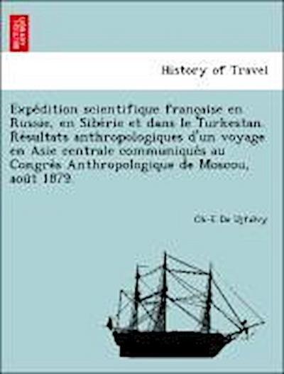 Expe´dition scientifique franc¸aise en Russie, en Sibe´rie et dans le Turkestan. Re´sultats anthropologiques d'un voyage en Asie centrale communique´s au Congre`s Anthropologique de Moscou, aou^t 1879.