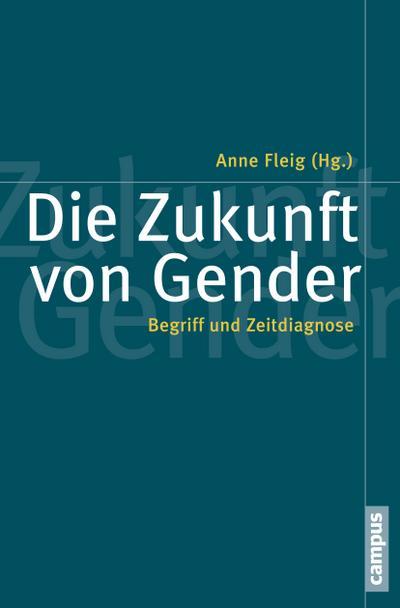 Die Zukunft von Gender: Begriff und Zeitdiagnose (Politik der Geschlechterverhältnisse, 53)