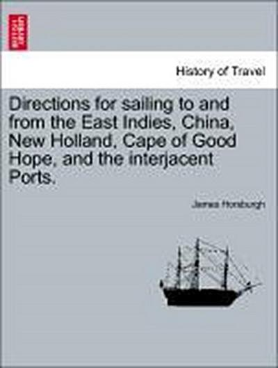 Directions for sailing to and from the East Indies, China, New Holland, Cape of Good Hope, and the interjacent Ports. Part First.