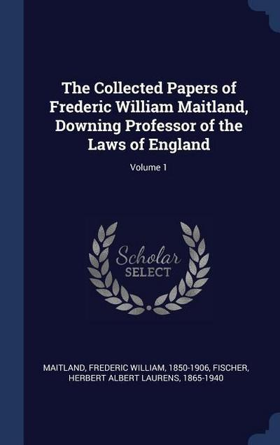 The Collected Papers of Frederic William Maitland, Downing Professor of the Laws of England; Volume 1