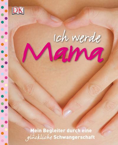 Ich werde Mama: Mein Begleiter durch eine glückliche Schwangerschaft