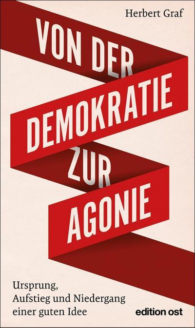Von der Demokratie zur Agonie: Ursprung, Aufstieg und Niedergang einer guten Idee (edition ost)