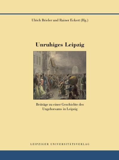 Unruhiges Leipzig: Beiträge zu einer Geschichte des Ungehorsams in Leipzig (Quellen und Forschungen zur Geschichte der Stadt Leipzig)