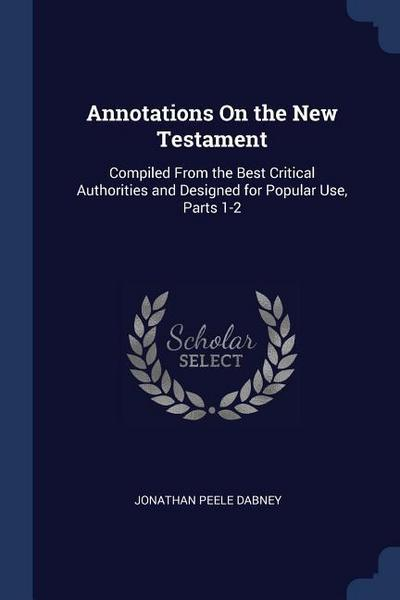 Annotations on the New Testament: Compiled from the Best Critical Authorities and Designed for Popular Use, Parts 1-2
