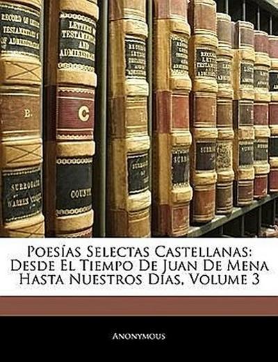 Poesías Selectas Castellanas: Desde El Tiempo De Juan De Mena Hasta Nuestros Días, Volume 3