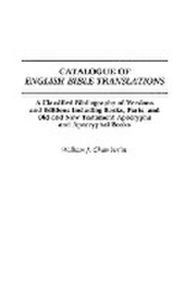 Catalogue of English Bible Translations: A Classified Bibliography of Versions and Editions Including Books, Parts, and Old and New Testament Apocryph