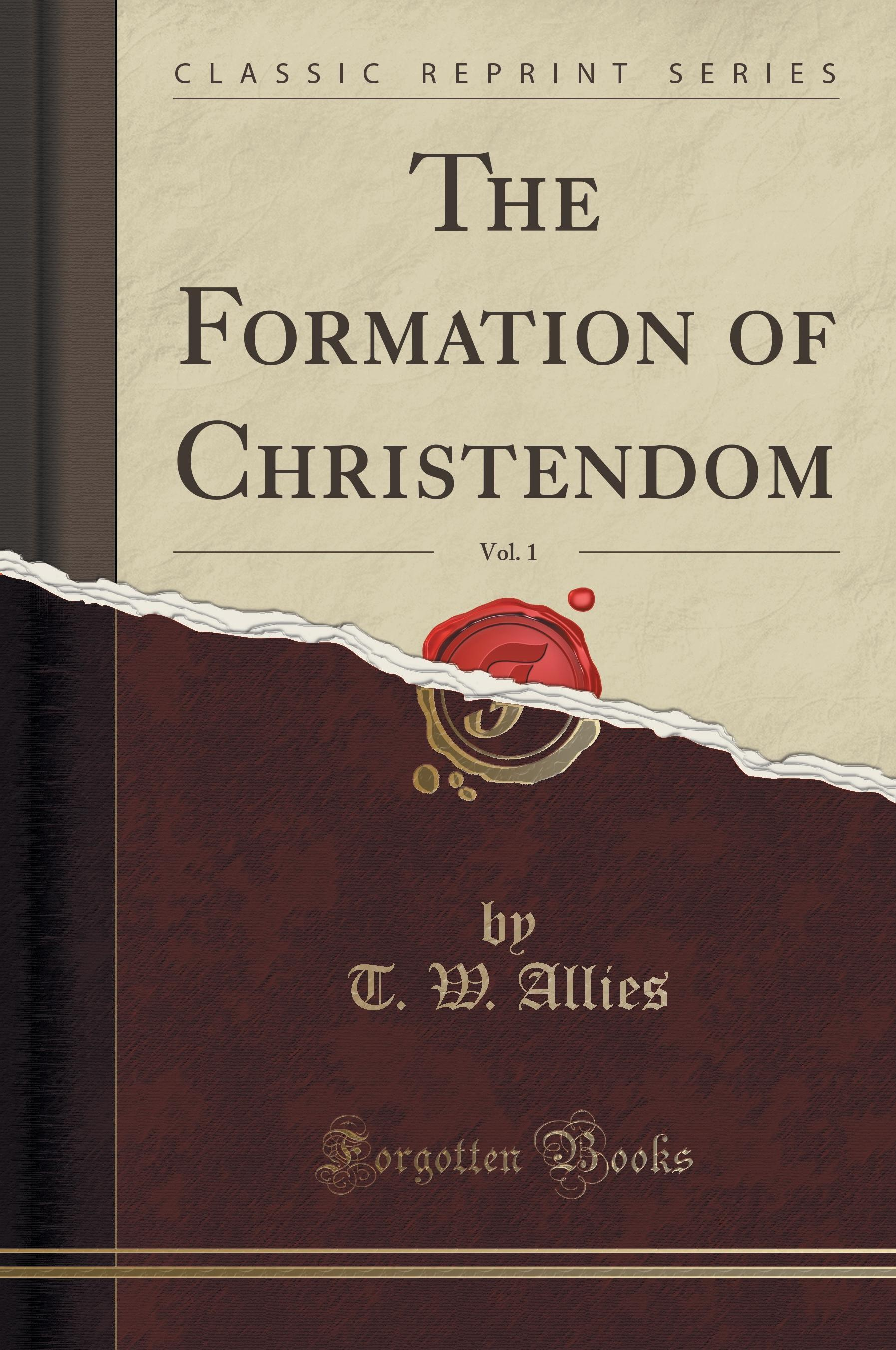 The Formation of Christendom, Vol. 1 (Classic Reprint) T. W. Allies