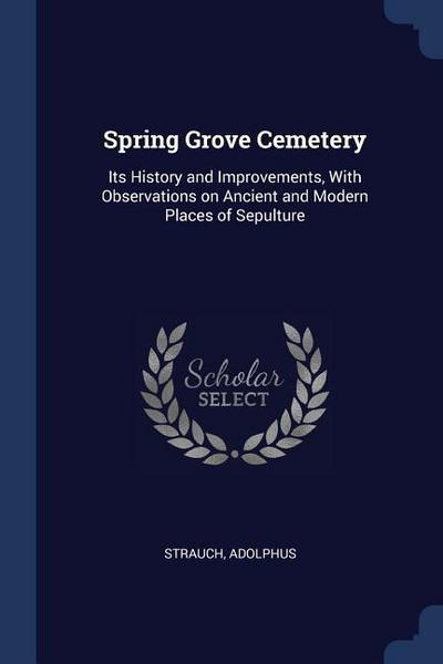 Spring Grove Cemetery: Its History and Improvements, with Observations on Ancient and Modern Places of Sepulture
