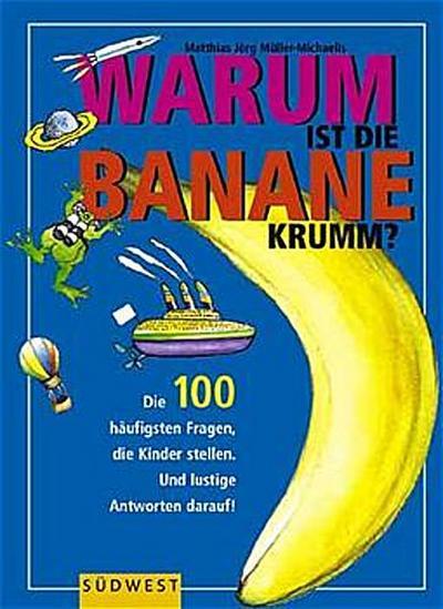 Warum ist die Banane krumm? Die 100 häufigsten Fragen die Kinder stellen. Und lustige Antworten darauf!