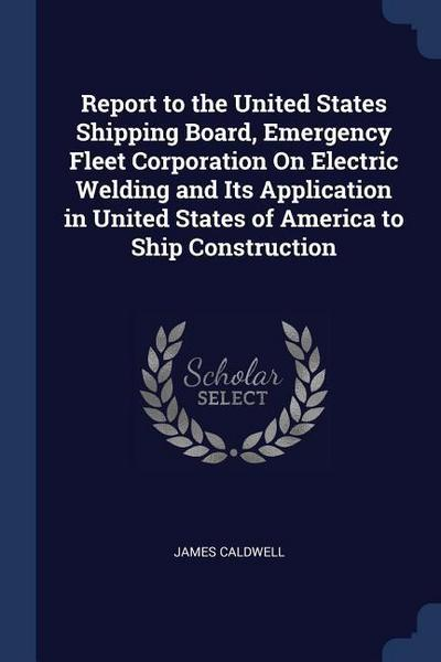 Report to the United States Shipping Board, Emergency Fleet Corporation on Electric Welding and Its Application in United States of America to Ship Co