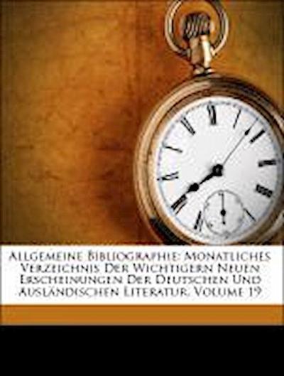 Allgemeine Bibliographie. Monatliches Verzeichnis der wichtigern neuen Erscheinungen der deutschen und ausländischen Literatur. Neunzehnter Jahrgang.