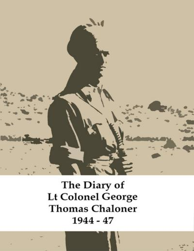 The Diary of Lt Colonel George Thomas Chaloner 1944 - 47