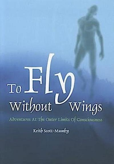 To Fly Without Wings: Adventures at the Outer Limits of Consciousness