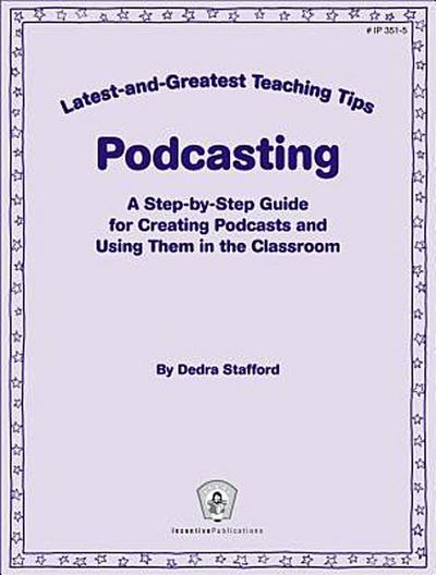 Podcasting: A Step-By-Step Guide for Creating Podcasts and Using Them in the Classroom