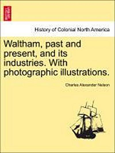 Waltham, past and present, and its industries. With photographic illustrations.