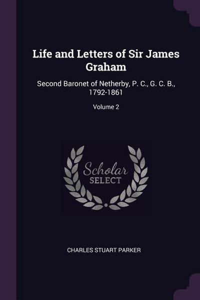 Life and Letters of Sir James Graham: Second Baronet of Netherby, P. C., G. C. B., 1792-1861; Volume 2