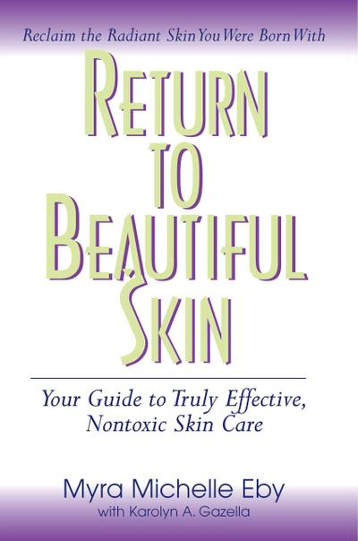 Return to Beautiful Skin: Your Guide to Truly Effective, Nontoxic Skin Care