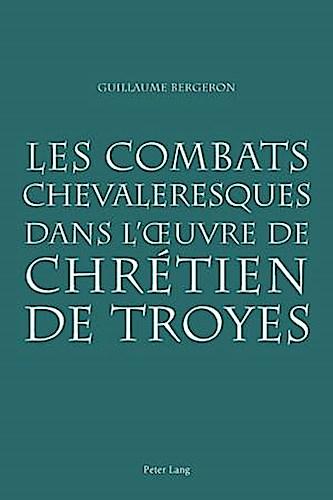 Les combats chevaleresques dans l'oeuvre de Chrétien de Troyes Guillaume Be ...