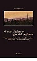 »Zarten Seelen ist gar viel gegönnt«. Naturwissenschaft und Kunst im Briefwechsel zwischen C. G. Carus und Goethe. Mit einem kunsthistorischen Beitrag von Jutta Müller-Tamm