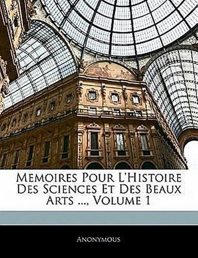 Memoires Pour L'histoire Des Sciences Et Des Beaux Arts ..., Volume 1