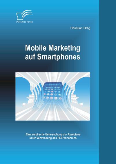 Mobile Marketing auf Smartphones: Eine empirsche Untersuchung zur Akzeptanz unter Verwendung des Pls-Verfahrens