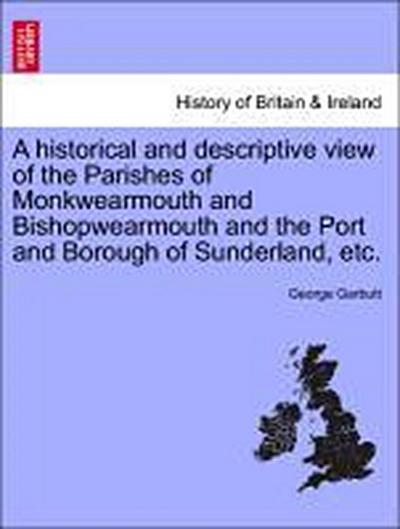 A historical and descriptive view of the Parishes of Monkwearmouth and Bishopwearmouth and the Port and Borough of Sunderland, etc.