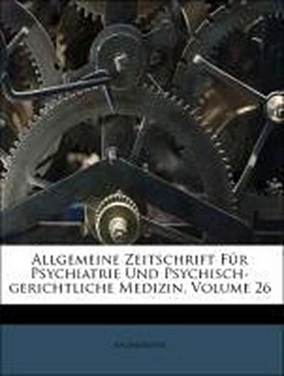Allgemeine Zeitschrift für Psychiatrie und psychisch-gerichtliche Medizin, Sechsundzwanzigster Band