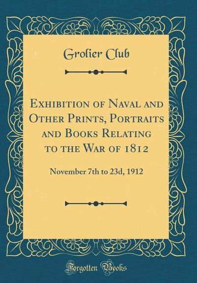 Exhibition of Naval and Other Prints, Portraits and Books Relating to the War of 1812: November 7th to 23d, 1912 (Classic Reprint)
