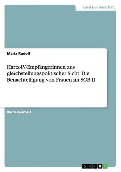 Hartz-IV-Empfängerinnen aus gleichstellungspolitischer Sicht. Die Benachteiligung von Frauen im SGB II