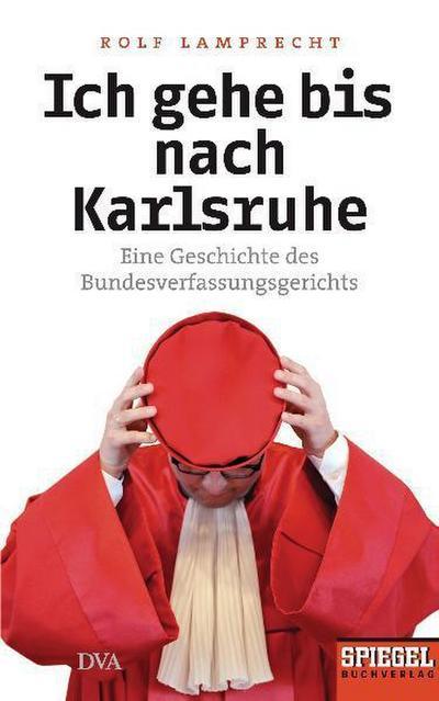 Ich gehe bis nach Karlsruhe: Eine Geschichte des Bundesverfassungsgerichts - Ein SPIEGEL-Buch