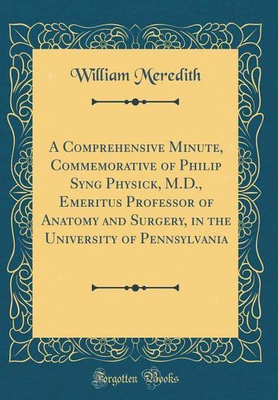 A Comprehensive Minute, Commemorative of Philip Syng Physick, M.D., Emeritus Professor of Anatomy and Surgery, in the University of Pennsylvania (Clas
