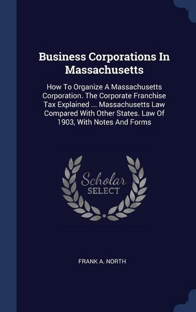 Business Corporations in Massachusetts: How to Organize a Massachusetts Corporation. the Corporate Franchise Tax Explained ... Massachusetts Law Compa