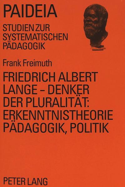 Friedrich Albert Lange - Denker der Pluralität:- Erkenntnistheorie, Pädagogik, Politik