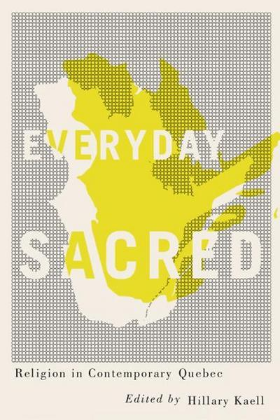 Everyday Sacred: Religion in Contemporary Quebec