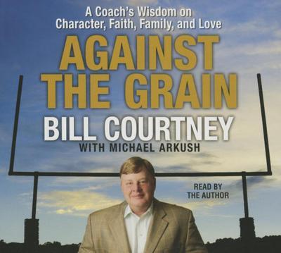 Against the Grain: A Coach's Wisdom on Character, Faith, Family, and Love