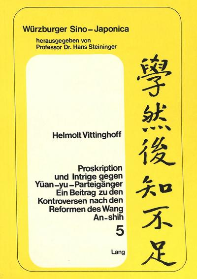 Proskription Und Intrige Gegen Yuean-Yu-Parteigaenger: Ein Beitrag Zu Den Kontroversen Nach Den Reformen Des Wang An-Shih, Dargestellt an Den Biograph