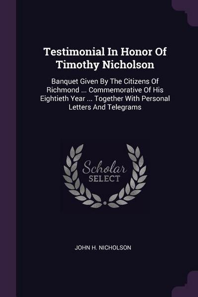 Testimonial in Honor of Timothy Nicholson: Banquet Given by the Citizens of Richmond ... Commemorative of His Eightieth Year ... Together with Persona