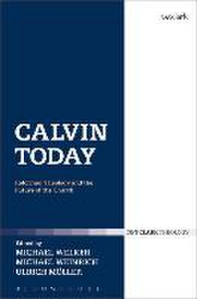 Calvin Today: Reformed Theology and the Future of the Church