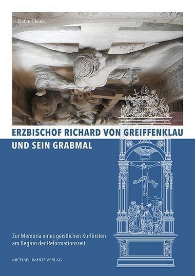 Erzbischof Richard von Greiffenklau und sein Grabmal: Zur Memoria eines geistlichen Kurfürsten am Beginn der Reformationszeit (Studien zur internationalen Architektur- und Kunstgeschichte)