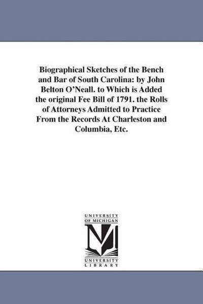 Biographical Sketches of the Bench and Bar of South Carolina: By John Belton O'Neall. to Which Is Added the Original Fee Bill of 1791. the Rolls of At