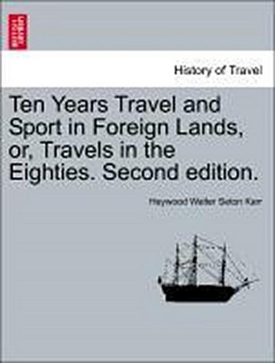 Ten Years Travel and Sport in Foreign Lands, or, Travels in the Eighties. Second edition.