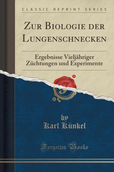 Zur Biologie Der Lungenschnecken: Ergebnisse Vieljähriger Züchtungen Und Experimente (Classic Reprint)