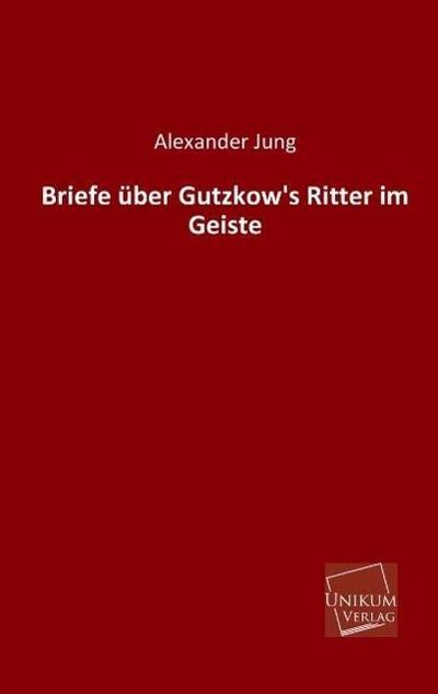 Briefe über Gutzkow's Ritter im Geiste