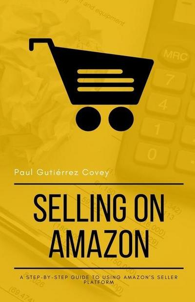 Selling on Amazon: A Step-by-Step Guide to Using Amazon's Seller Platform