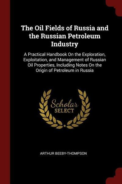 The Oil Fields of Russia and the Russian Petroleum Industry: A Practical Handbook on the Exploration, Exploitation, and Management of Russian Oil Prop