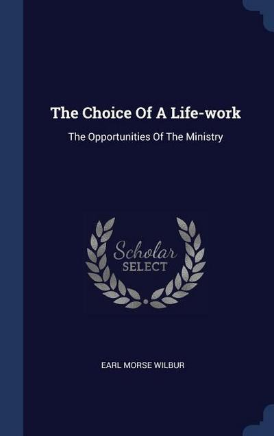 The Choice of a Life-Work: The Opportunities of the Ministry