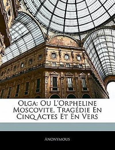 Olga: Ou L'Orpheline Moscovite, Tragédie En Cinq Actes Et En Vers