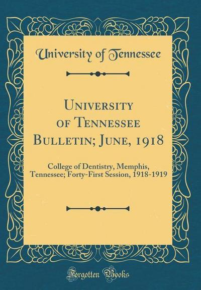University of Tennessee Bulletin; June, 1918: College of Dentistry, Memphis, Tennessee; Forty-First Session, 1918-1919 (Classic Reprint)