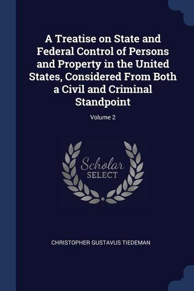 A Treatise on State and Federal Control of Persons and Property in the United States, Considered from Both a Civil and Criminal Standpoint; Volume 2