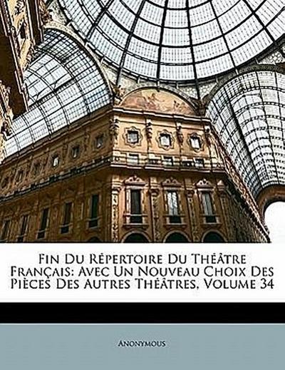 Fin Du Répertoire Du Théâtre Français: Avec Un Nouveau Choix Des Pièces Des Autres Théâtres, Volume 34